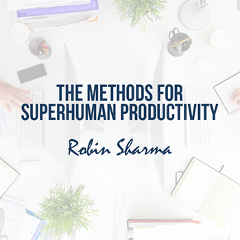 Robin Sharma shares 4 game-changing methods for superhuman productivity.