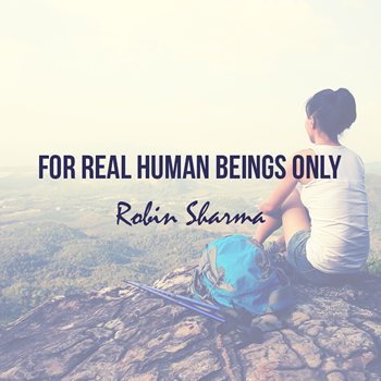 Robin Sharma reflects on what it means to be human.