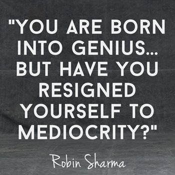 You are born into genius, but have you resigned yourself to mediocrity?