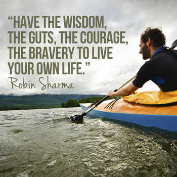 Have the wisdom, the guts, the courage, the bravery to live your own life.