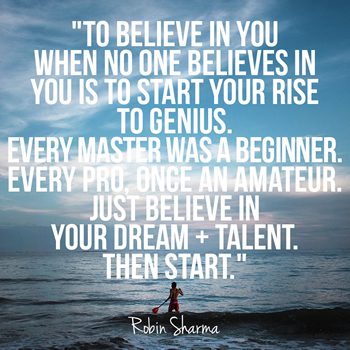 To believe in you when no one believes in you is to start your rise to genius. Every master was a beginner. Every pro, once an amateur. Just believe in your dream + talent. Then start.