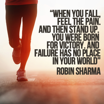 When you fall, feel the pain. And then stand up. You were born for victory. And failure has no place in your world.