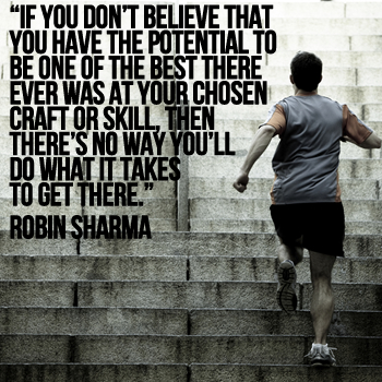 If you don't believe that you have the potential to be one of the best there ever was at your chosen craft or skill, then there's no way you'll do what it takes to get there