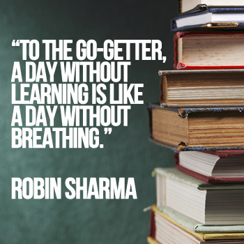 To the go-getter, a day without learning is like a day without breathing.