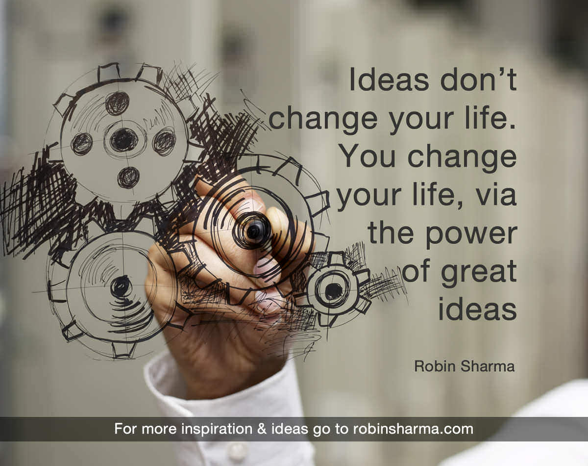 Ideas don't change your life. You change your life, via the power of great ideas.